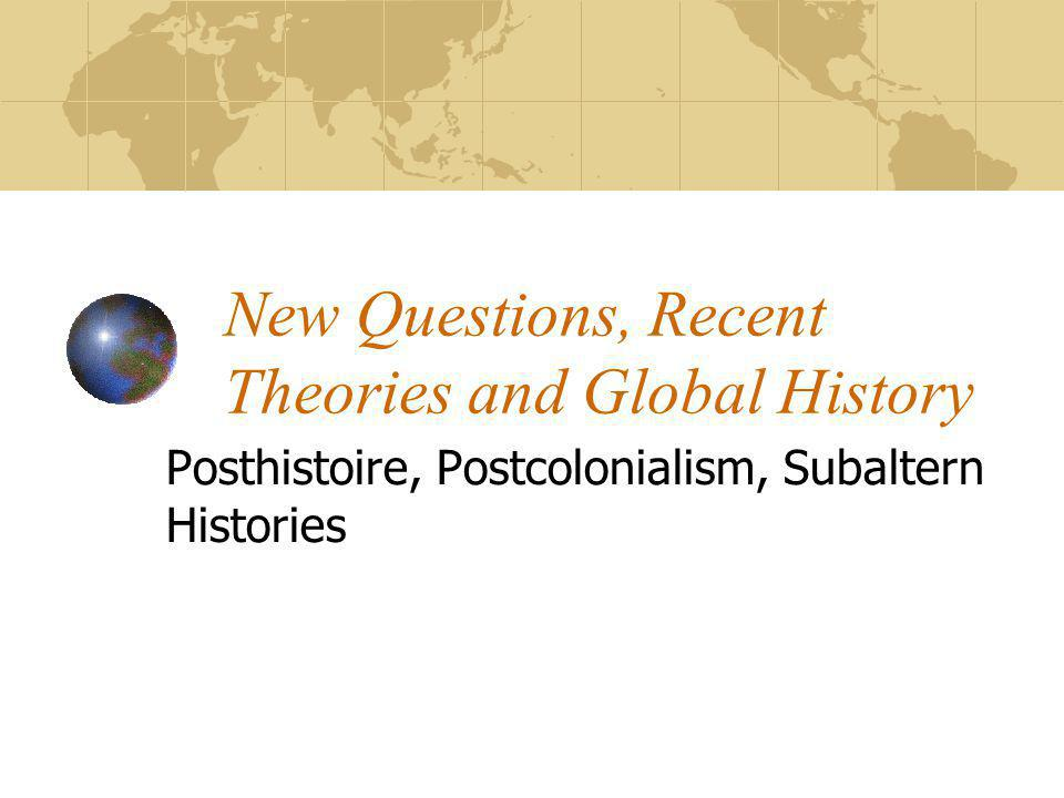 New Questions, Recent Theories and Global History Posthistoire, Postcolonialism, Subaltern Histories