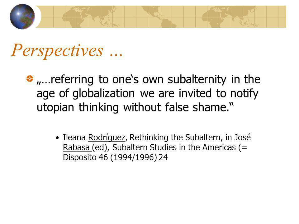 "Perspectives … ""…referring to one's own subalternity in the age of globalization we are invited to notify utopian thinking without false shame. Ileana Rodríguez, Rethinking the Subaltern, in José Rabasa (ed), Subaltern Studies in the Americas (= Disposito 46 (1994/1996) 24"