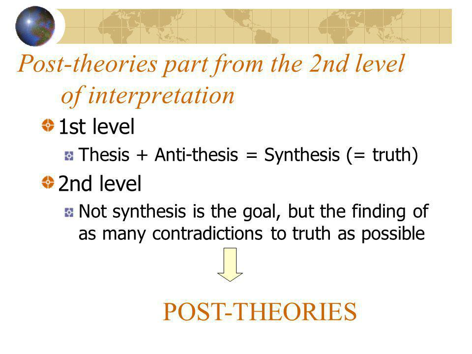 Post-theories part from the 2nd level of interpretation 1st level Thesis + Anti-thesis = Synthesis (= truth) 2nd level Not synthesis is the goal, but the finding of as many contradictions to truth as possible POST-THEORIES