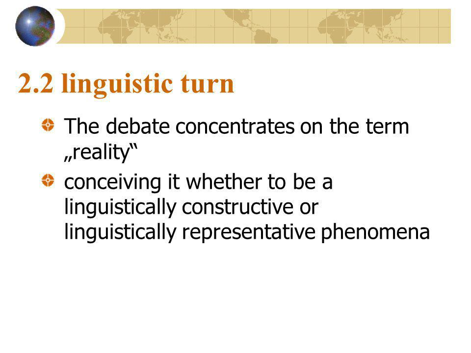 "2.2 linguistic turn The debate concentrates on the term ""reality conceiving it whether to be a linguistically constructive or linguistically representative phenomena"