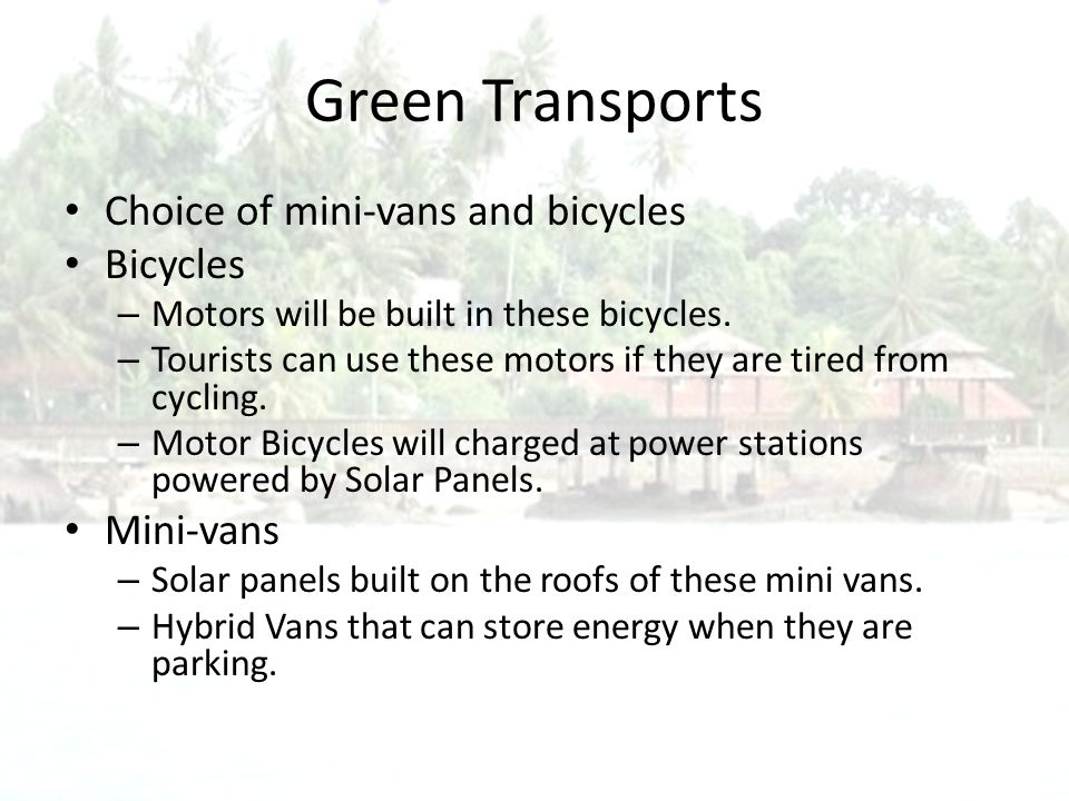 Green Transports Choice of mini-vans and bicycles Bicycles – Motors will be built in these bicycles.