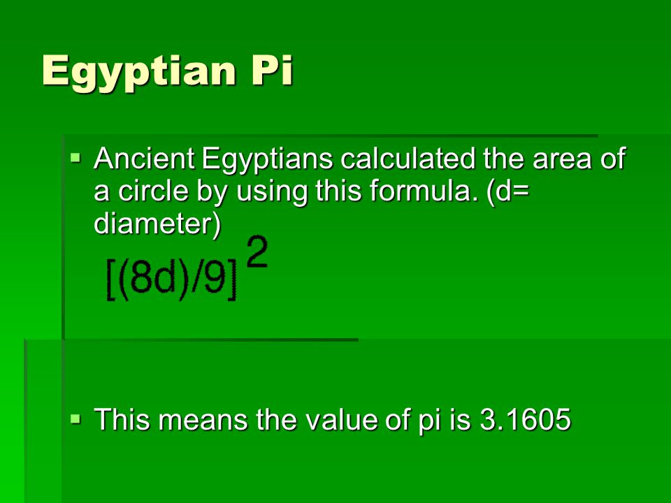 Egyptian Pi  Ancient Egyptians calculated the area of a circle by using this formula.