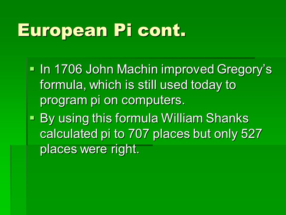 European Pi cont.  In 1706 John Machin improved Gregory's formula, which is still used today to program pi on computers.  By using this formula Will
