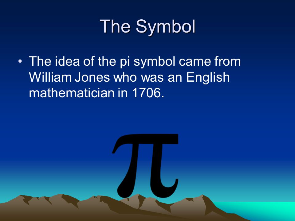 The Symbol The idea of the pi symbol came from William Jones who was an English mathematician in 1706.