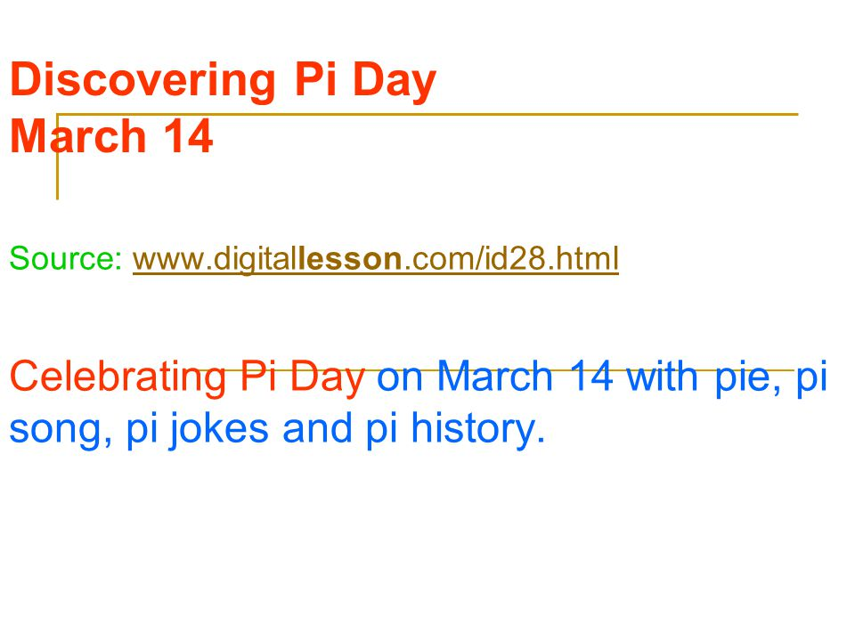 Discovering Pi Day March 14 Source: www.digitallesson.com/id28.htmlwww.digitallesson.com/id28.html Celebrating Pi Day on March 14 with pie, pi song, pi jokes and pi history.