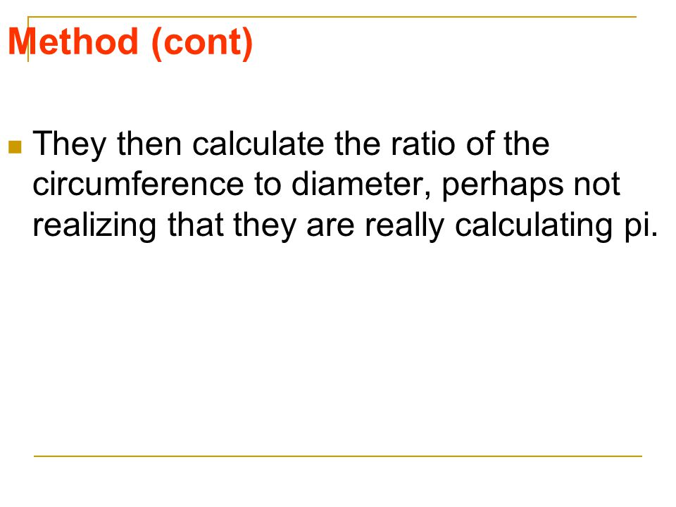 Method (cont) They then calculate the ratio of the circumference to diameter, perhaps not realizing that they are really calculating pi.