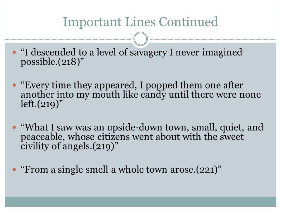 Important Lines Continued I descended to a level of savagery I never imagined possible.(218) Every time they appeared, I popped them one after another into my mouth like candy until there were none left.(219) What I saw was an upside-down town, small, quiet, and peaceable, whose citizens went about with the sweet civility of angels.(219) From a single smell a whole town arose.(221)