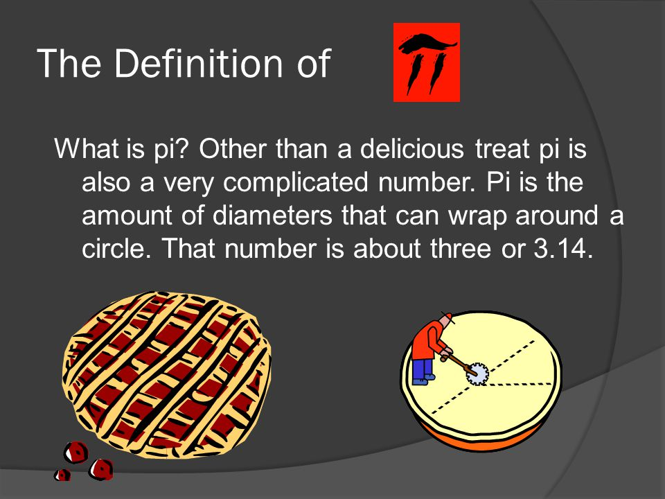 The Definition of What is pi? Other than a delicious treat pi is also a very complicated number. Pi is the amount of diameters that can wrap around a