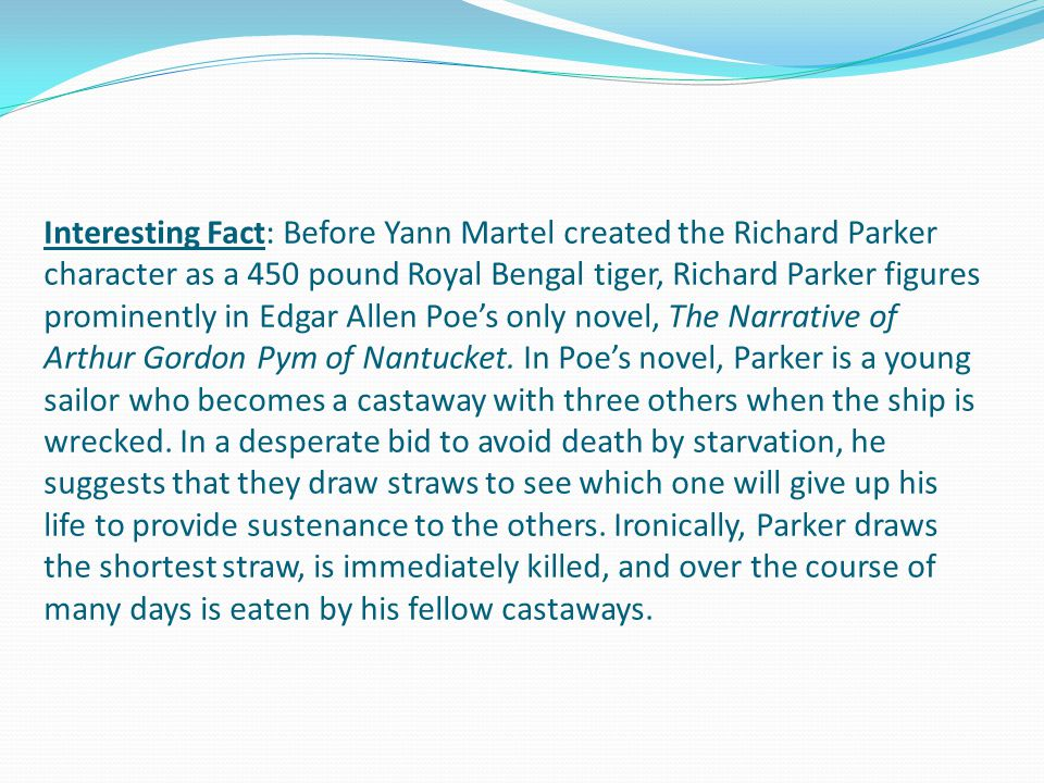 Interesting Fact: Before Yann Martel created the Richard Parker character as a 450 pound Royal Bengal tiger, Richard Parker figures prominently in Edgar Allen Poe's only novel, The Narrative of Arthur Gordon Pym of Nantucket.