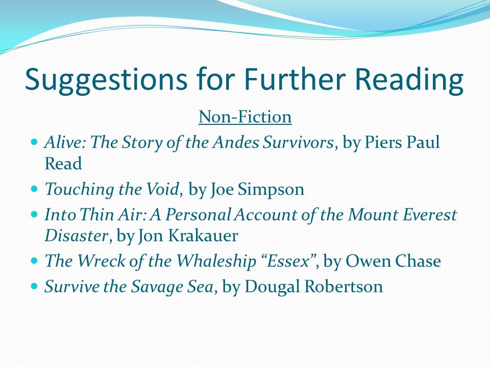 Suggestions for Further Reading Non-Fiction Alive: The Story of the Andes Survivors, by Piers Paul Read Touching the Void, by Joe Simpson Into Thin Air: A Personal Account of the Mount Everest Disaster, by Jon Krakauer The Wreck of the Whaleship Essex , by Owen Chase Survive the Savage Sea, by Dougal Robertson