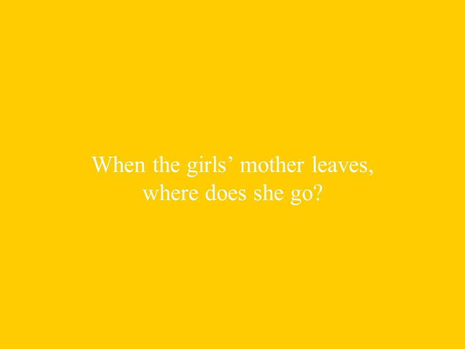 When the girls' mother leaves, where does she go
