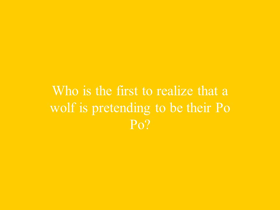 Who is the first to realize that a wolf is pretending to be their Po Po
