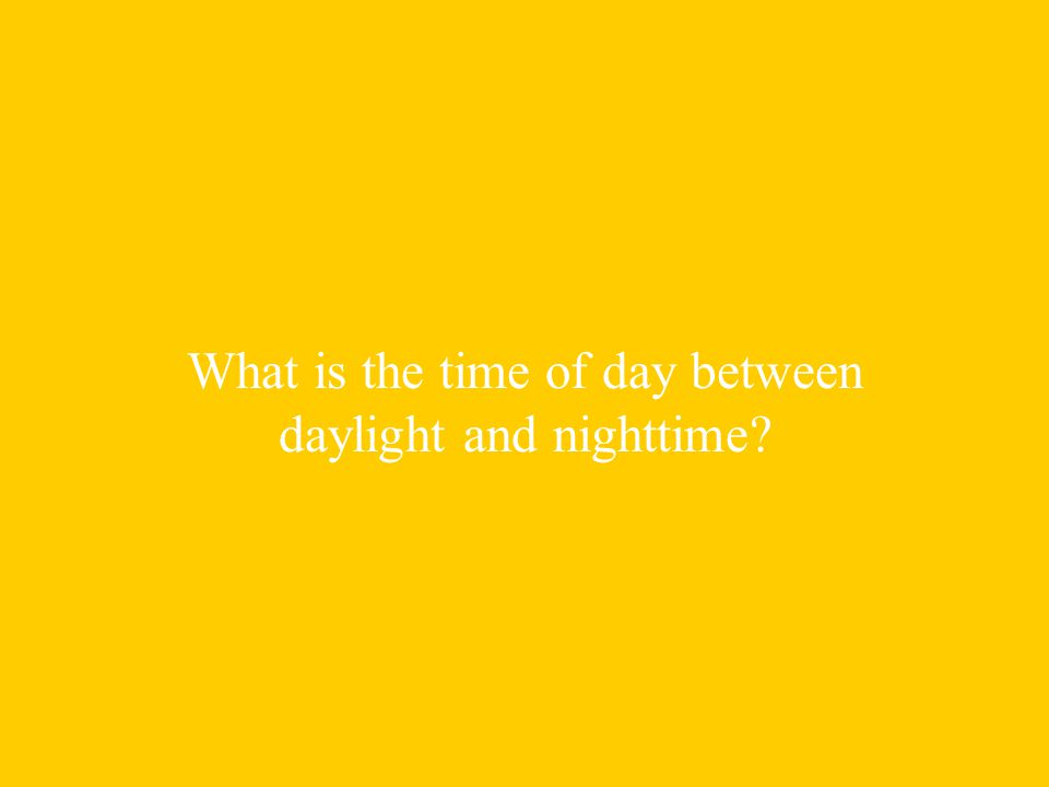 What is the time of day between daylight and nighttime