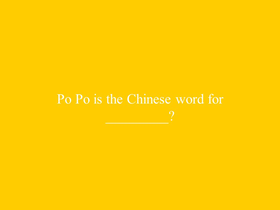 Po Po is the Chinese word for _________