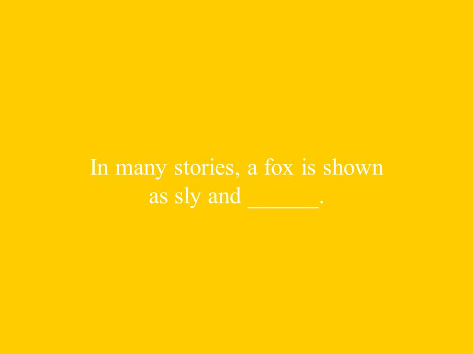 In many stories, a fox is shown as sly and ______.