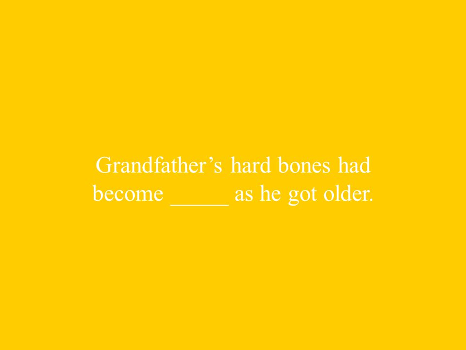 Grandfather's hard bones had become _____ as he got older.