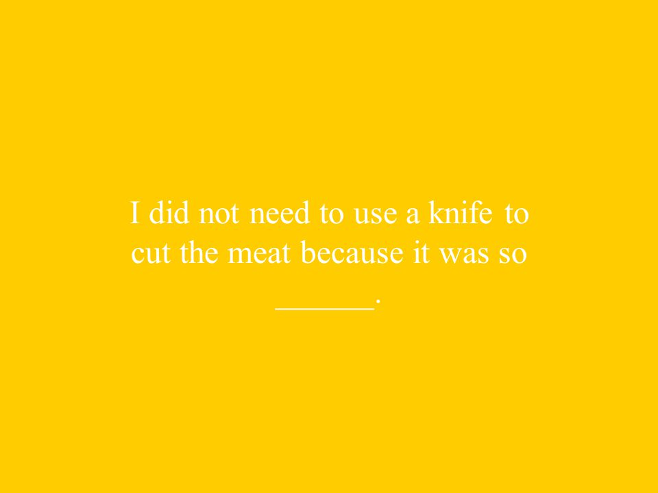 I did not need to use a knife to cut the meat because it was so ______.