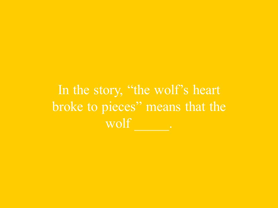 In the story, the wolf's heart broke to pieces means that the wolf _____.