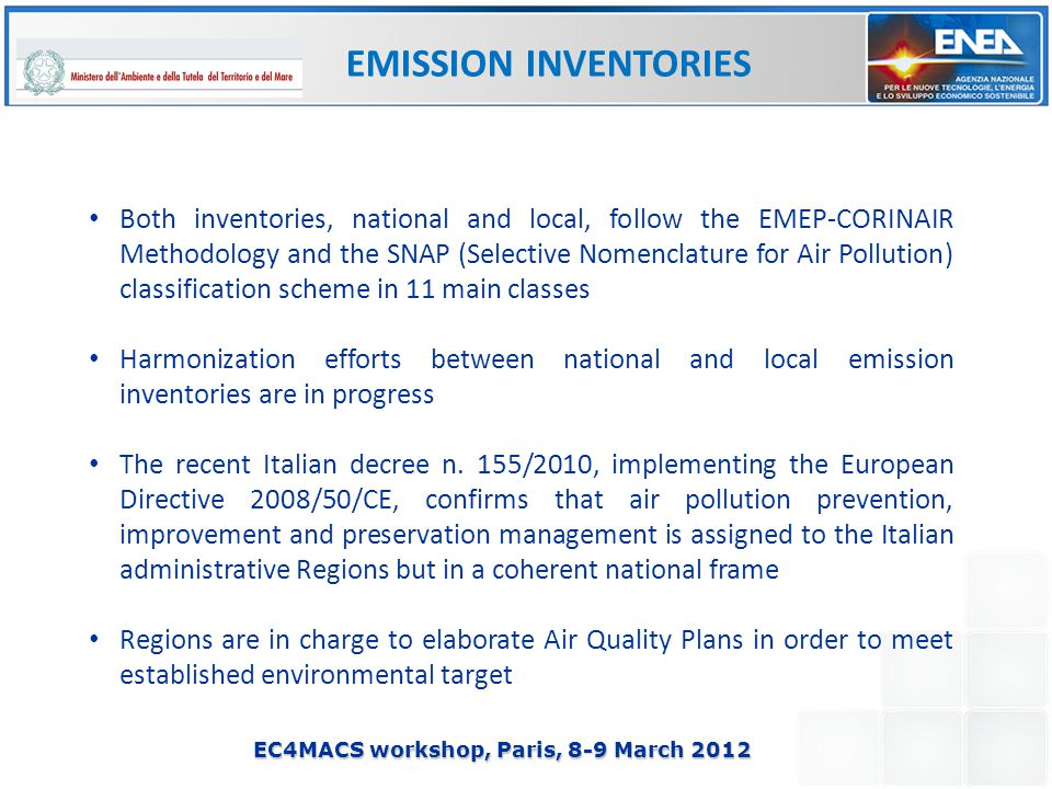 EC4MACS workshop, Paris, 8-9 March 2012 Both inventories, national and local, follow the EMEP-CORINAIR Methodology and the SNAP (Selective Nomenclature for Air Pollution) classification scheme in 11 main classes Harmonization efforts between national and local emission inventories are in progress The recent Italian decree n.