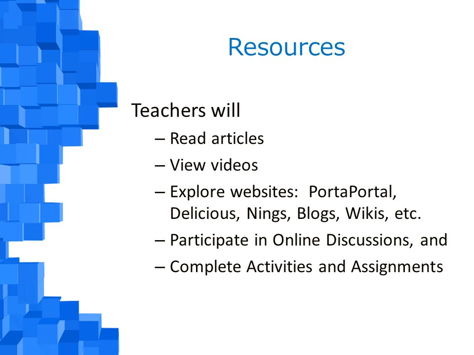Resources Teachers will – Read articles – View videos – Explore websites: PortaPortal, Delicious, Nings, Blogs, Wikis, etc.
