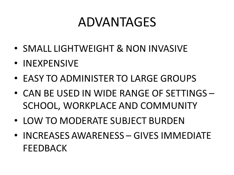 ADVANTAGES SMALL LIGHTWEIGHT & NON INVASIVE INEXPENSIVE EASY TO ADMINISTER TO LARGE GROUPS CAN BE USED IN WIDE RANGE OF SETTINGS – SCHOOL, WORKPLACE A