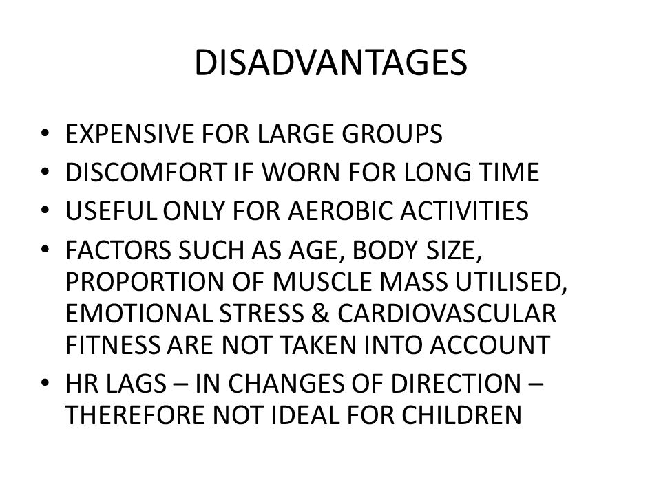 DISADVANTAGES EXPENSIVE FOR LARGE GROUPS DISCOMFORT IF WORN FOR LONG TIME USEFUL ONLY FOR AEROBIC ACTIVITIES FACTORS SUCH AS AGE, BODY SIZE, PROPORTION OF MUSCLE MASS UTILISED, EMOTIONAL STRESS & CARDIOVASCULAR FITNESS ARE NOT TAKEN INTO ACCOUNT HR LAGS – IN CHANGES OF DIRECTION – THEREFORE NOT IDEAL FOR CHILDREN