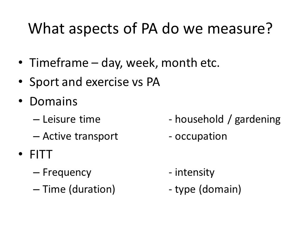 What aspects of PA do we measure. Timeframe – day, week, month etc.