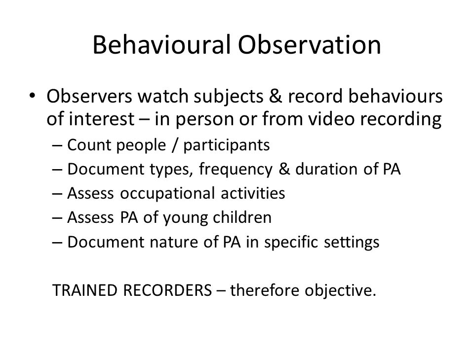 Behavioural Observation Observers watch subjects & record behaviours of interest – in person or from video recording – Count people / participants – Document types, frequency & duration of PA – Assess occupational activities – Assess PA of young children – Document nature of PA in specific settings TRAINED RECORDERS – therefore objective.