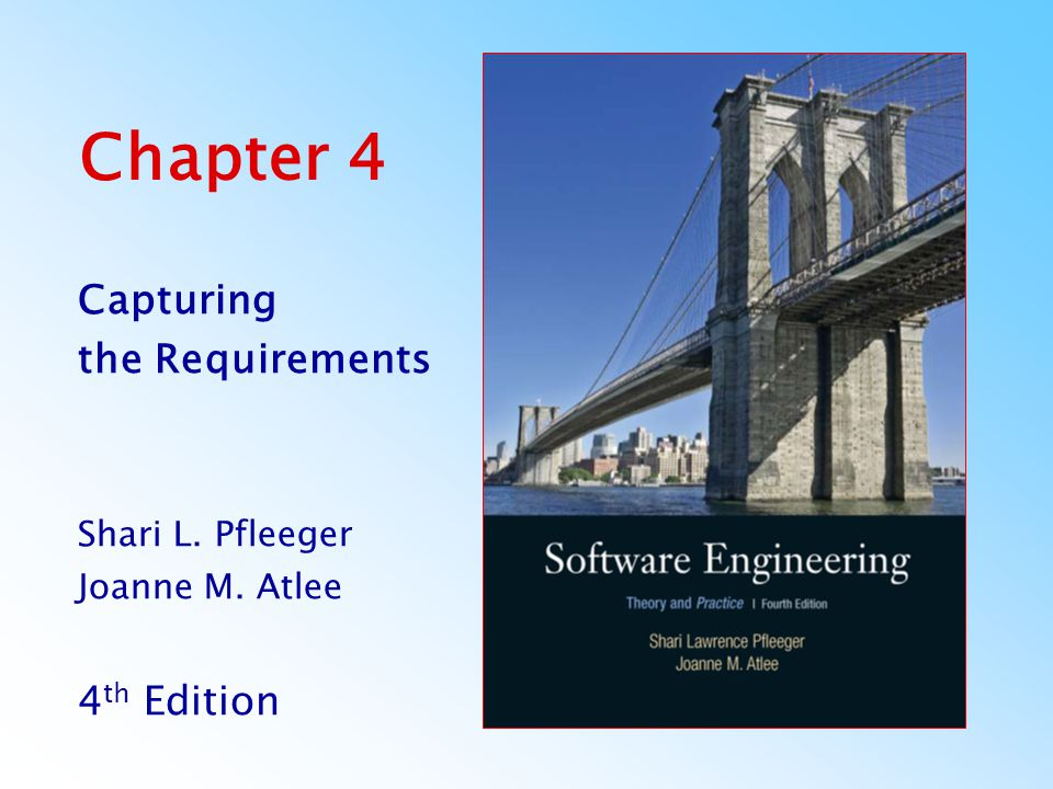Chapter 4 Capturing the Requirements Shari L. Pfleeger Joanne M. Atlee 4 th Edition