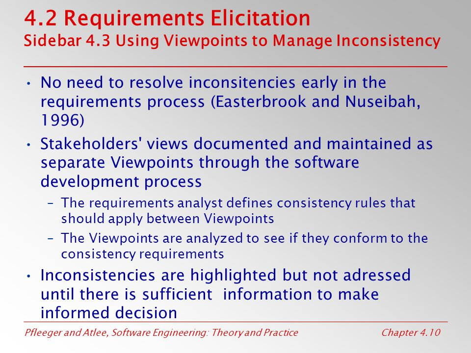 Pfleeger and Atlee, Software Engineering: Theory and PracticeChapter 4.10 4.2 Requirements Elicitation Sidebar 4.3 Using Viewpoints to Manage Inconsistency No need to resolve inconsitencies early in the requirements process (Easterbrook and Nuseibah, 1996) Stakeholders views documented and maintained as separate Viewpoints through the software development process –The requirements analyst defines consistency rules that should apply between Viewpoints –The Viewpoints are analyzed to see if they conform to the consistency requirements Inconsistencies are highlighted but not adressed until there is sufficient information to make informed decision