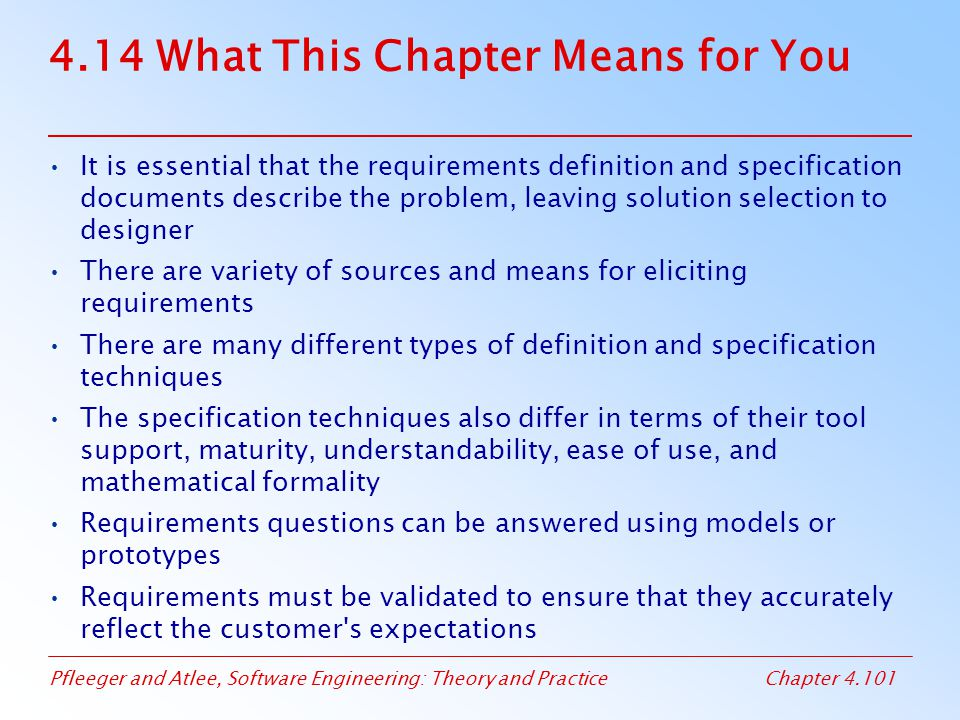 Pfleeger and Atlee, Software Engineering: Theory and PracticeChapter 4.101 4.14 What This Chapter Means for You It is essential that the requirements definition and specification documents describe the problem, leaving solution selection to designer There are variety of sources and means for eliciting requirements There are many different types of definition and specification techniques The specification techniques also differ in terms of their tool support, maturity, understandability, ease of use, and mathematical formality Requirements questions can be answered using models or prototypes Requirements must be validated to ensure that they accurately reflect the customer s expectations