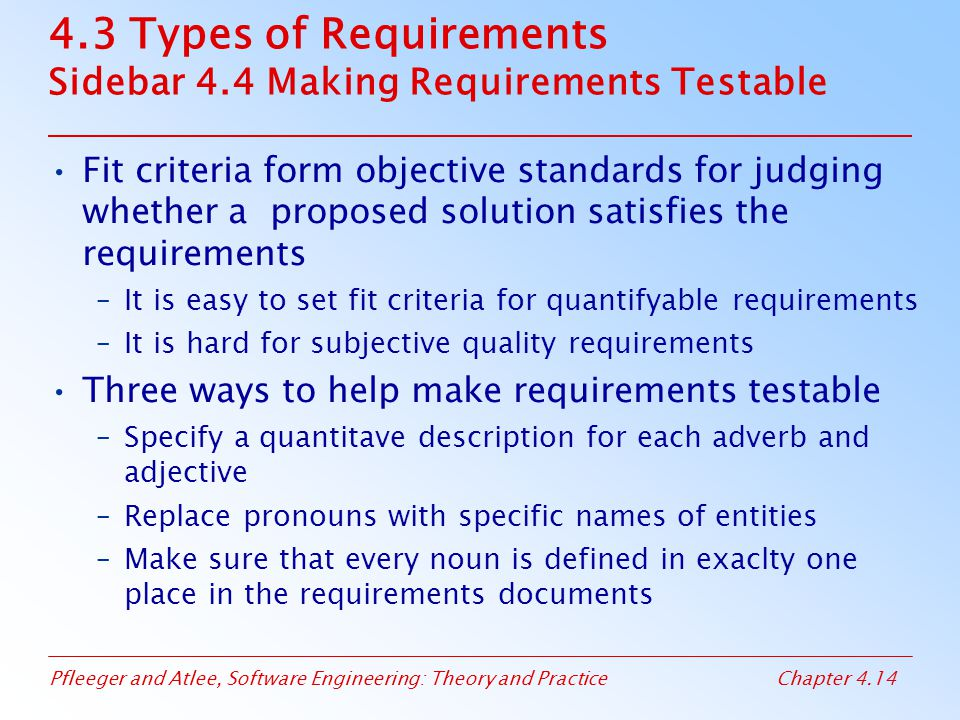 Pfleeger and Atlee, Software Engineering: Theory and PracticeChapter 4.14 4.3 Types of Requirements Sidebar 4.4 Making Requirements Testable Fit criteria form objective standards for judging whether a proposed solution satisfies the requirements –It is easy to set fit criteria for quantifyable requirements –It is hard for subjective quality requirements Three ways to help make requirements testable –Specify a quantitave description for each adverb and adjective –Replace pronouns with specific names of entities –Make sure that every noun is defined in exaclty one place in the requirements documents