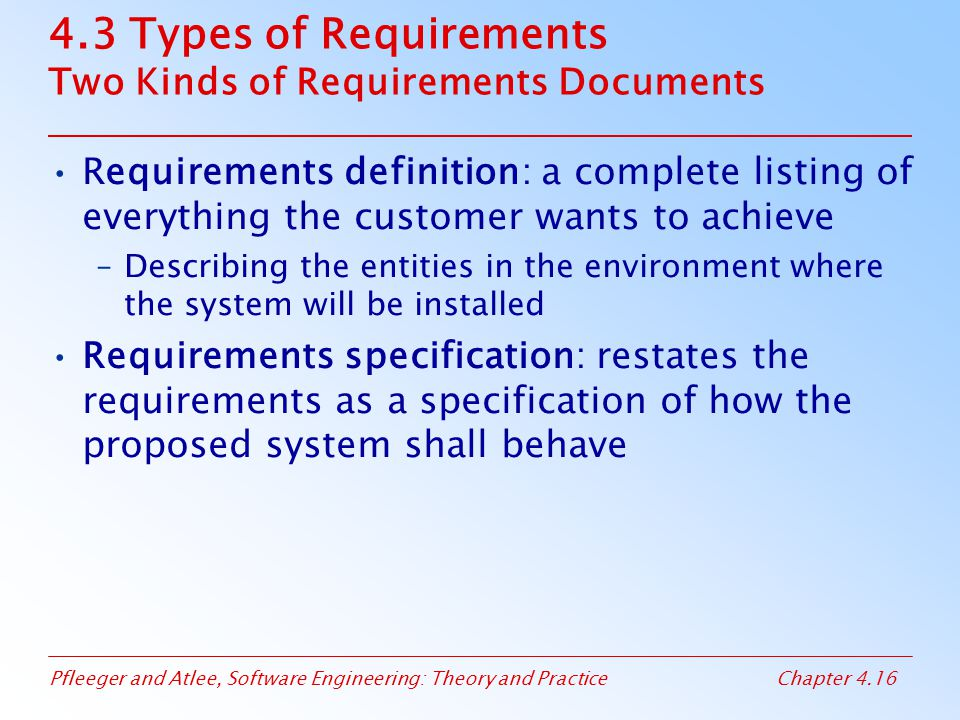 Pfleeger and Atlee, Software Engineering: Theory and PracticeChapter 4.16 4.3 Types of Requirements Two Kinds of Requirements Documents Requirements definition: a complete listing of everything the customer wants to achieve –Describing the entities in the environment where the system will be installed Requirements specification: restates the requirements as a specification of how the proposed system shall behave