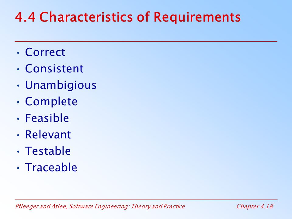 Pfleeger and Atlee, Software Engineering: Theory and PracticeChapter 4.18 4.4 Characteristics of Requirements Correct Consistent Unambigious Complete