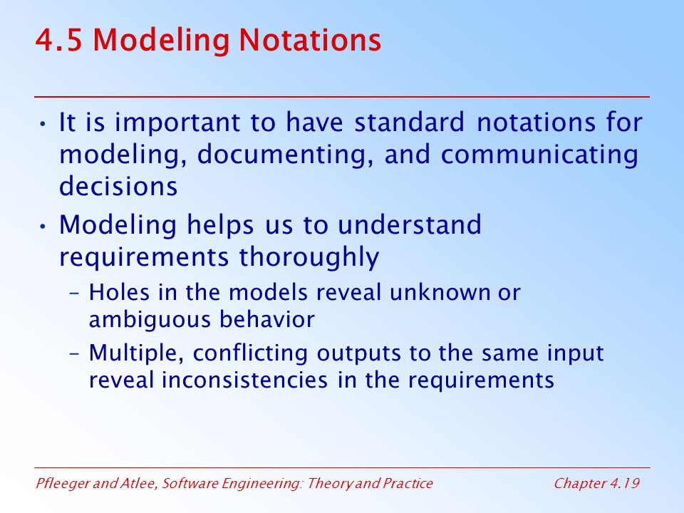 Pfleeger and Atlee, Software Engineering: Theory and PracticeChapter 4.19 4.5 Modeling Notations It is important to have standard notations for modeling, documenting, and communicating decisions Modeling helps us to understand requirements thoroughly –Holes in the models reveal unknown or ambiguous behavior –Multiple, conflicting outputs to the same input reveal inconsistencies in the requirements