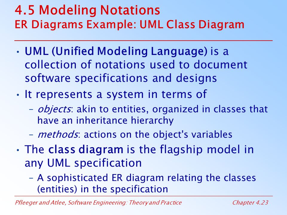 Pfleeger and Atlee, Software Engineering: Theory and PracticeChapter 4.23 4.5 Modeling Notations ER Diagrams Example: UML Class Diagram UML (Unified Modeling Language) is a collection of notations used to document software specifications and designs It represents a system in terms of –objects: akin to entities, organized in classes that have an inheritance hierarchy –methods: actions on the object s variables The class diagram is the flagship model in any UML specification –A sophisticated ER diagram relating the classes (entities) in the specification