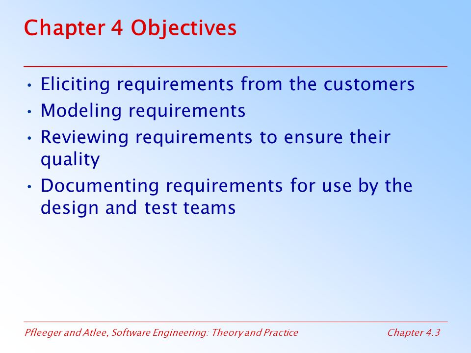 Pfleeger and Atlee, Software Engineering: Theory and PracticeChapter 4.3 Chapter 4 Objectives Eliciting requirements from the customers Modeling requirements Reviewing requirements to ensure their quality Documenting requirements for use by the design and test teams