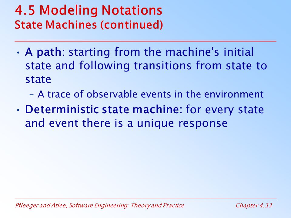 Pfleeger and Atlee, Software Engineering: Theory and PracticeChapter 4.33 4.5 Modeling Notations State Machines (continued) A path: starting from the