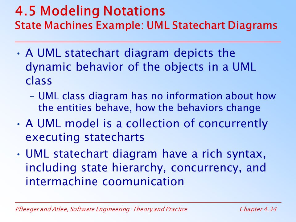 Pfleeger and Atlee, Software Engineering: Theory and PracticeChapter 4.34 4.5 Modeling Notations State Machines Example: UML Statechart Diagrams A UML statechart diagram depicts the dynamic behavior of the objects in a UML class –UML class diagram has no information about how the entities behave, how the behaviors change A UML model is a collection of concurrently executing statecharts UML statechart diagram have a rich syntax, including state hierarchy, concurrency, and intermachine coomunication