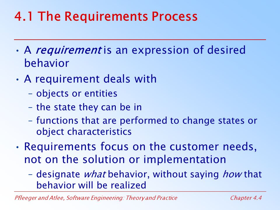 Pfleeger and Atlee, Software Engineering: Theory and PracticeChapter 4.4 4.1 The Requirements Process A requirement is an expression of desired behavior A requirement deals with –objects or entities –the state they can be in –functions that are performed to change states or object characteristics Requirements focus on the customer needs, not on the solution or implementation –designate what behavior, without saying how that behavior will be realized
