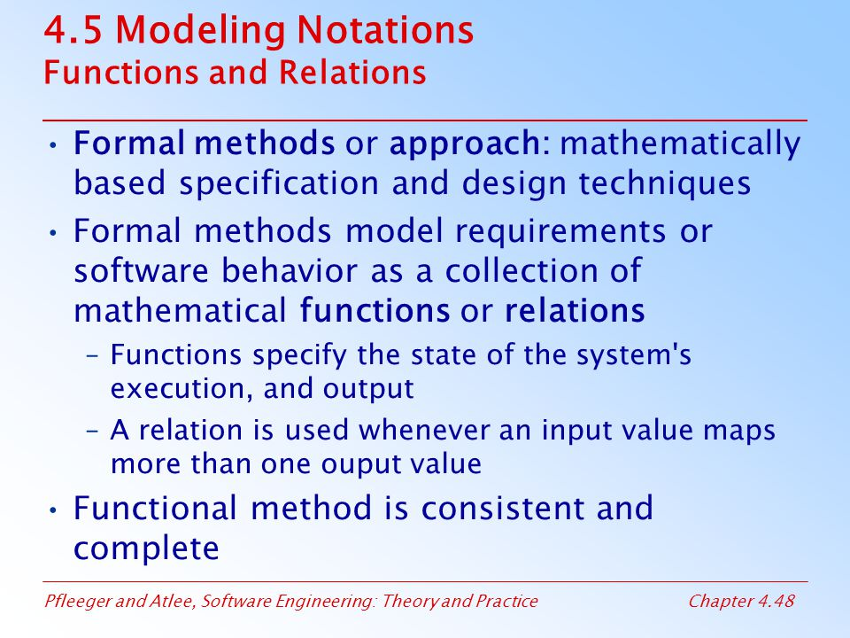 Pfleeger and Atlee, Software Engineering: Theory and PracticeChapter 4.48 4.5 Modeling Notations Functions and Relations Formal methods or approach: mathematically based specification and design techniques Formal methods model requirements or software behavior as a collection of mathematical functions or relations –Functions specify the state of the system s execution, and output –A relation is used whenever an input value maps more than one ouput value Functional method is consistent and complete