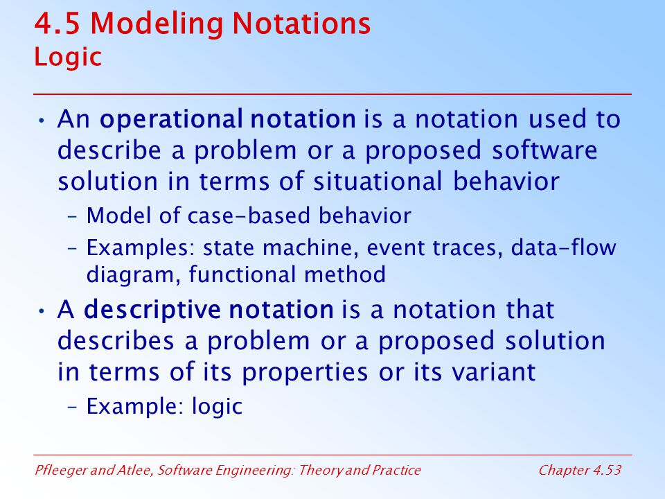 Pfleeger and Atlee, Software Engineering: Theory and PracticeChapter 4.53 4.5 Modeling Notations Logic An operational notation is a notation used to d