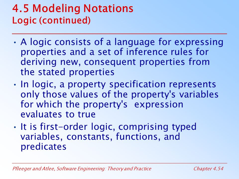 Pfleeger and Atlee, Software Engineering: Theory and PracticeChapter 4.54 4.5 Modeling Notations Logic (continued) A logic consists of a language for expressing properties and a set of inference rules for deriving new, consequent properties from the stated properties In logic, a property specification represents only those values of the property s variables for which the property s expression evaluates to true It is first-order logic, comprising typed variables, constants, functions, and predicates