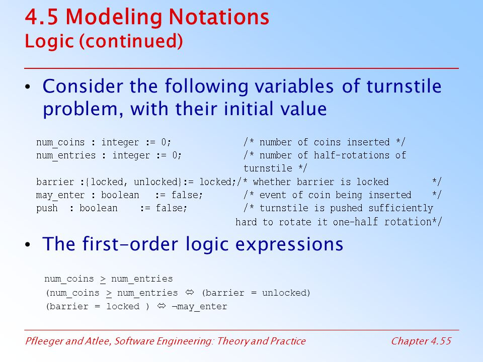 Pfleeger and Atlee, Software Engineering: Theory and PracticeChapter 4.55 4.5 Modeling Notations Logic (continued) Consider the following variables of turnstile problem, with their initial value The first-order logic expressions num_coins > num_entries (num_coins > num_entries  (barrier = unlocked) (barrier = locked )  ¬may_enter