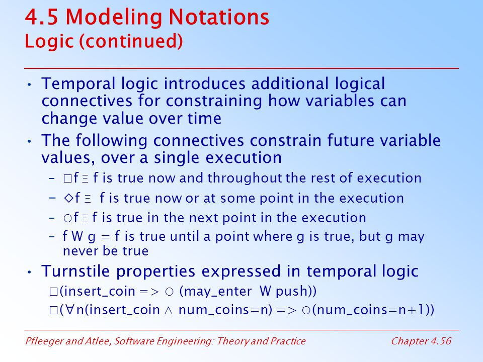 Pfleeger and Atlee, Software Engineering: Theory and PracticeChapter 4.56 4.5 Modeling Notations Logic (continued) Temporal logic introduces additional logical connectives for constraining how variables can change value over time The following connectives constrain future variable values, over a single execution –□f Ξ f is true now and throughout the rest of execution –⋄ f Ξ f is true now or at some point in the execution –○f Ξ f is true in the next point in the execution –f W g = f is true until a point where g is true, but g may never be true Turnstile properties expressed in temporal logic □(insert_coin => ○ (may_enter W push)) □(∀n(insert_coin ∧ num_coins=n) => ○(num_coins=n+1))