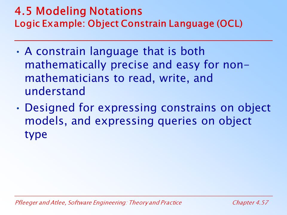 Pfleeger and Atlee, Software Engineering: Theory and PracticeChapter 4.57 4.5 Modeling Notations Logic Example: Object Constrain Language (OCL) A constrain language that is both mathematically precise and easy for non- mathematicians to read, write, and understand Designed for expressing constrains on object models, and expressing queries on object type