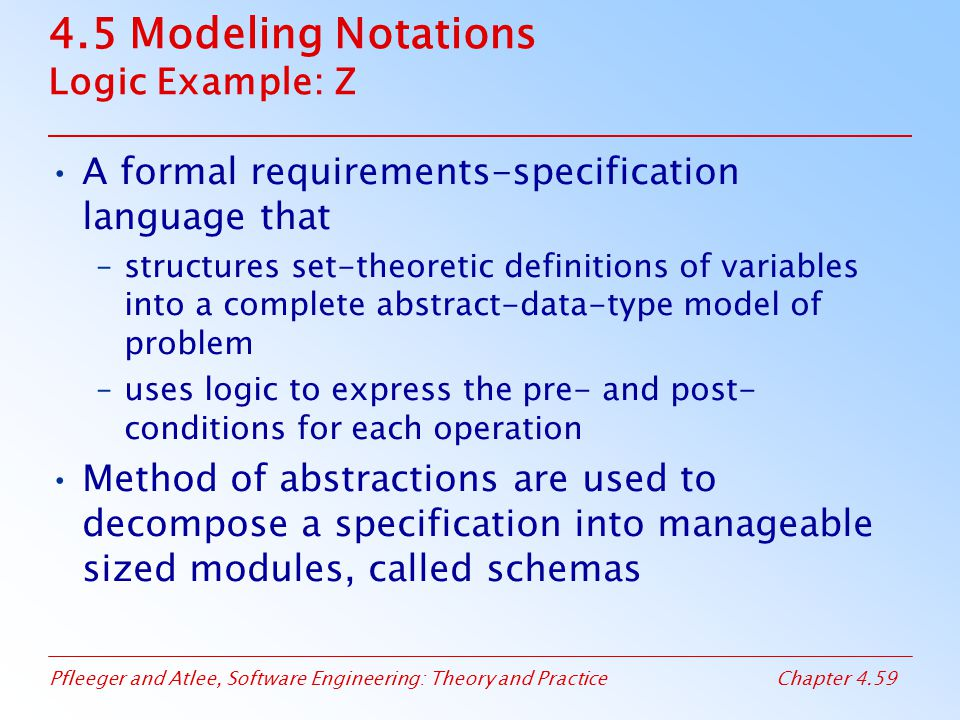 Pfleeger and Atlee, Software Engineering: Theory and PracticeChapter 4.59 4.5 Modeling Notations Logic Example: Z A formal requirements-specification