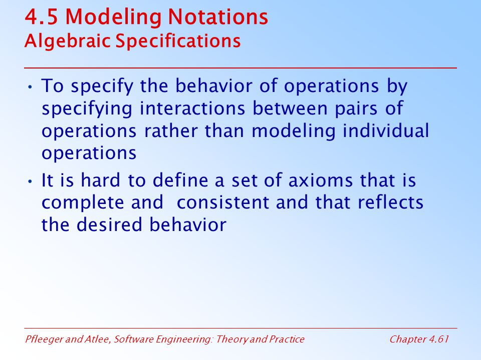 Pfleeger and Atlee, Software Engineering: Theory and PracticeChapter 4.61 4.5 Modeling Notations Algebraic Specifications To specify the behavior of operations by specifying interactions between pairs of operations rather than modeling individual operations It is hard to define a set of axioms that is complete and consistent and that reflects the desired behavior