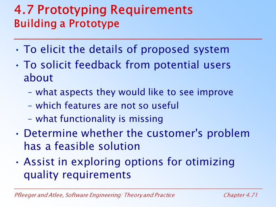 Pfleeger and Atlee, Software Engineering: Theory and PracticeChapter 4.71 4.7 Prototyping Requirements Building a Prototype To elicit the details of proposed system To solicit feedback from potential users about –what aspects they would like to see improve –which features are not so useful –what functionality is missing Determine whether the customer s problem has a feasible solution Assist in exploring options for otimizing quality requirements