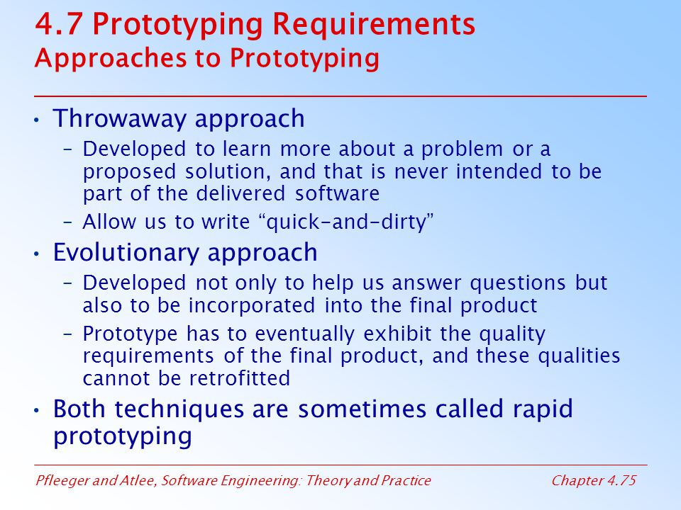 Pfleeger and Atlee, Software Engineering: Theory and PracticeChapter 4.75 4.7 Prototyping Requirements Approaches to Prototyping Throwaway approach –Developed to learn more about a problem or a proposed solution, and that is never intended to be part of the delivered software –Allow us to write quick-and-dirty Evolutionary approach –Developed not only to help us answer questions but also to be incorporated into the final product –Prototype has to eventually exhibit the quality requirements of the final product, and these qualities cannot be retrofitted Both techniques are sometimes called rapid prototyping